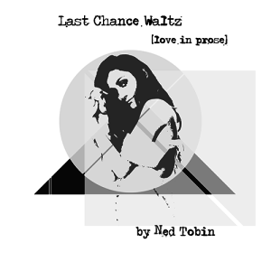 Last Chance Waltz | Love in Prose by Ned Tobin